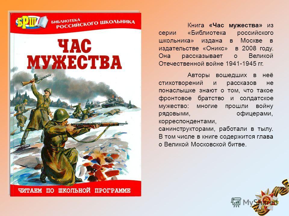 Книга «Час мужества» из серии «Библиотека российского школьника» издана в Москве в издательстве «Оникс» в 2008 году. Она рассказывает о Великой Отечественной войне 1941-1945 гг. Авторы вошедших в неё стихотворений и рассказов не понаслышке знают о то