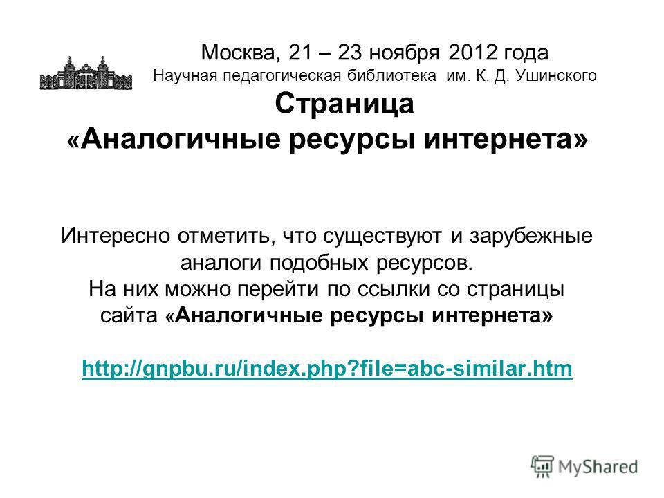 Москва, 21 – 23 ноября 2012 года Научная педагогическая библиотека им. К. Д. Ушинского Страница « Аналогичные ресурсы интернета» Интересно отметить, что существуют и зарубежные аналоги подобных ресурсов. На них можно перейти по ссылки со страницы сай