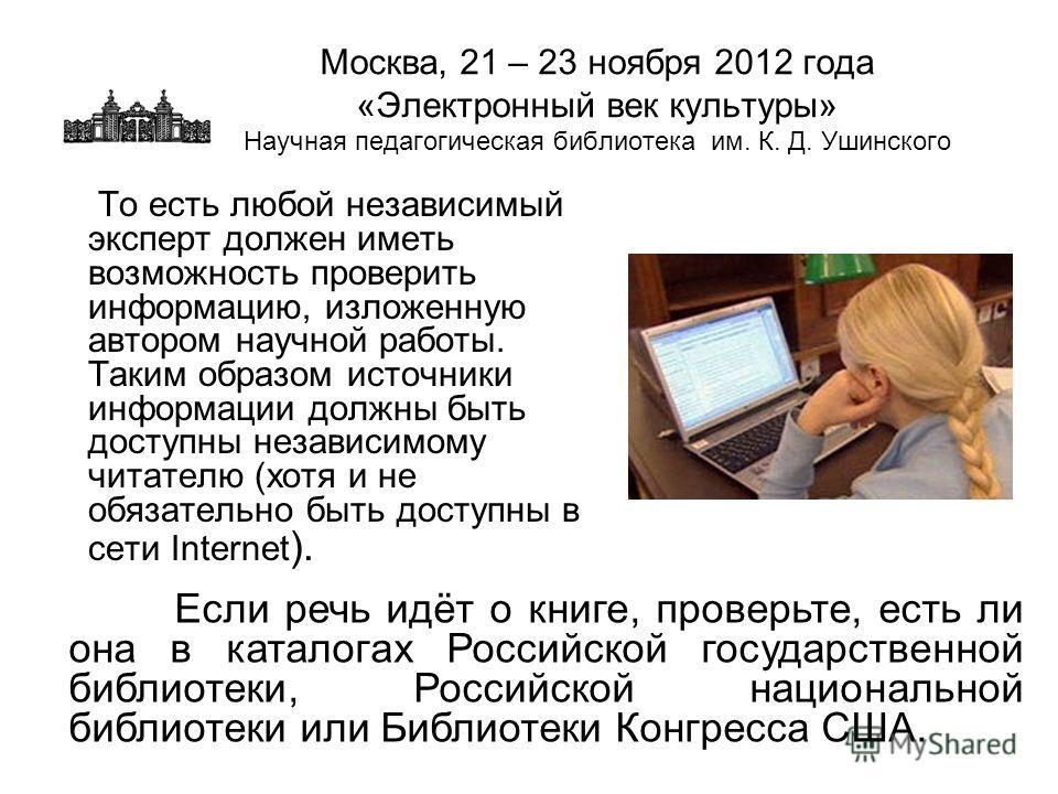 Москва, 21 – 23 ноября 2012 года «Электронный век культуры» Научная педагогическая библиотека им. К. Д. Ушинского То есть любой независимый эксперт должен иметь возможность проверить информацию, изложенную автором научной работы. Таким образом источн