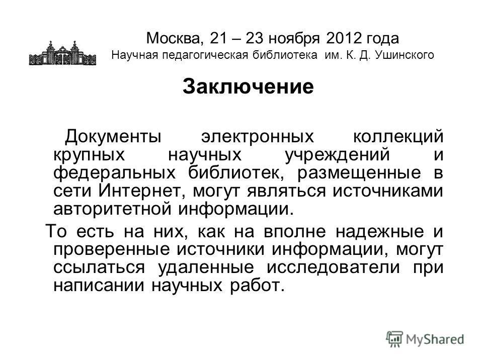 Москва, 21 – 23 ноября 2012 года Научная педагогическая библиотека им. К. Д. Ушинского Заключение Документы электронных коллекций крупных научных учреждений и федеральных библиотек, размещенные в сети Интернет, могут являться источниками авторитетной