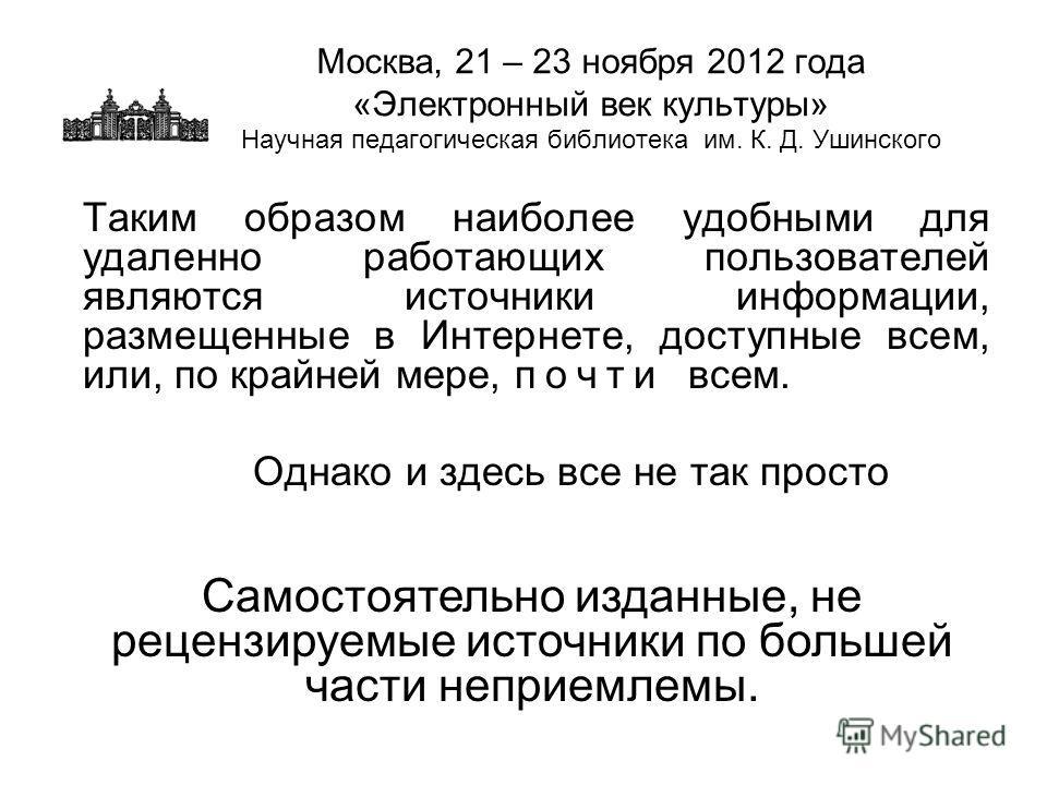 Москва, 21 – 23 ноября 2012 года «Электронный век культуры» Научная педагогическая библиотека им. К. Д. Ушинского Таким образом наиболее удобными для удаленно работающих пользователей являются источники информации, размещенные в Интернете, доступные