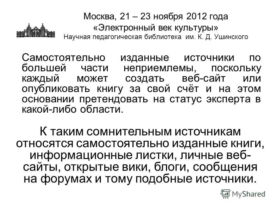 Москва, 21 – 23 ноября 2012 года «Электронный век культуры» Научная педагогическая библиотека им. К. Д. Ушинского Самостоятельно изданные источники по большей части неприемлемы, поскольку каждый может создать веб-сайт или опубликовать книгу за свой с
