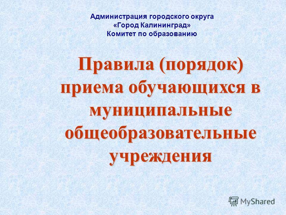 Правила (порядок) приема обучающихся в муниципальные общеобразовательные учреждения Администрация городского округа «Город Калининград» Комитет по образованию