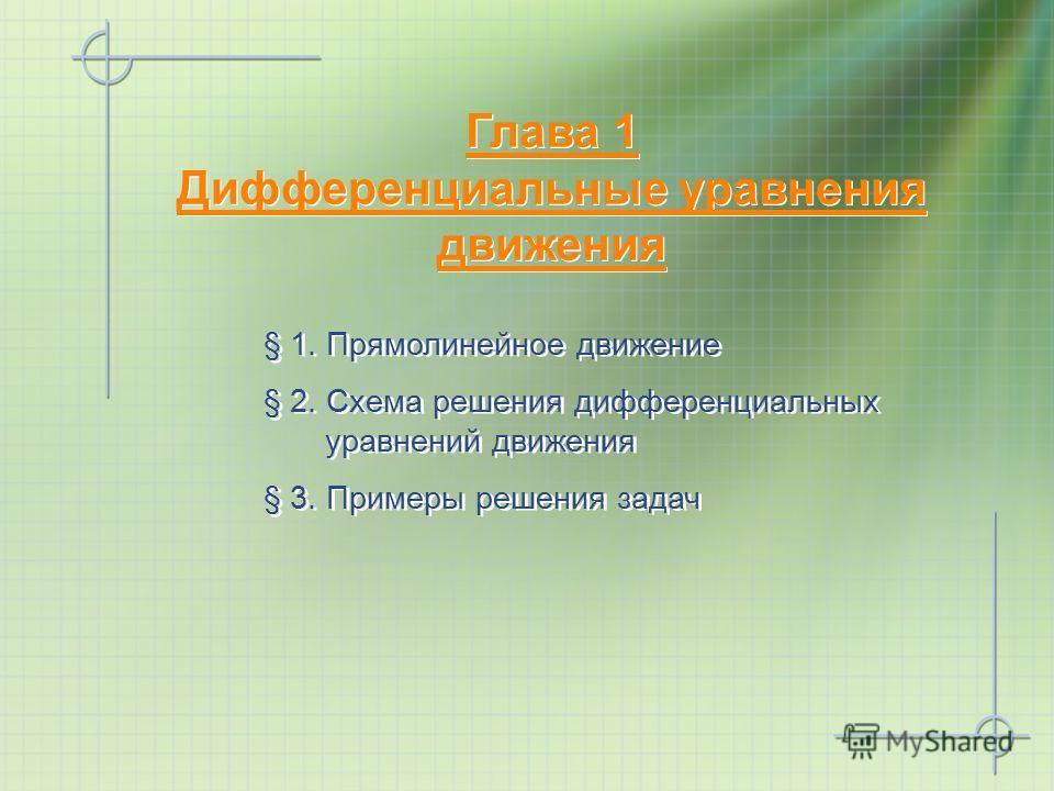 Глава 1 Дифференциальные уравнения движения Глава 1 Дифференциальные уравнения движения § 1. Прямолинейное движение § 2. Схема решения дифференциальных уравнений движения § 3. Примеры решения задач § 1. Прямолинейное движение § 2. Схема решения диффе