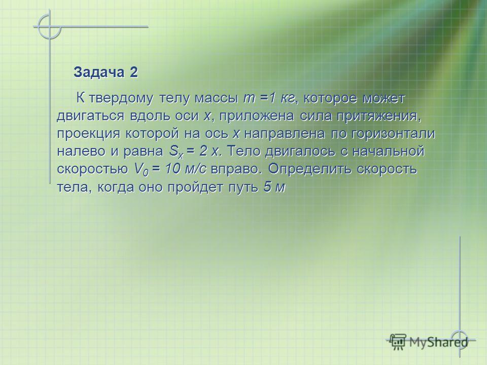 Задача 2 К твердому телу массы m =1 кг, которое может двигаться вдоль оси x, приложена сила притяжения, проекция которой на ось x направлена по горизонтали налево и равна S x = 2 x. Тело двигалось с начальной скоростью V 0 = 10 м/с вправо. Определить