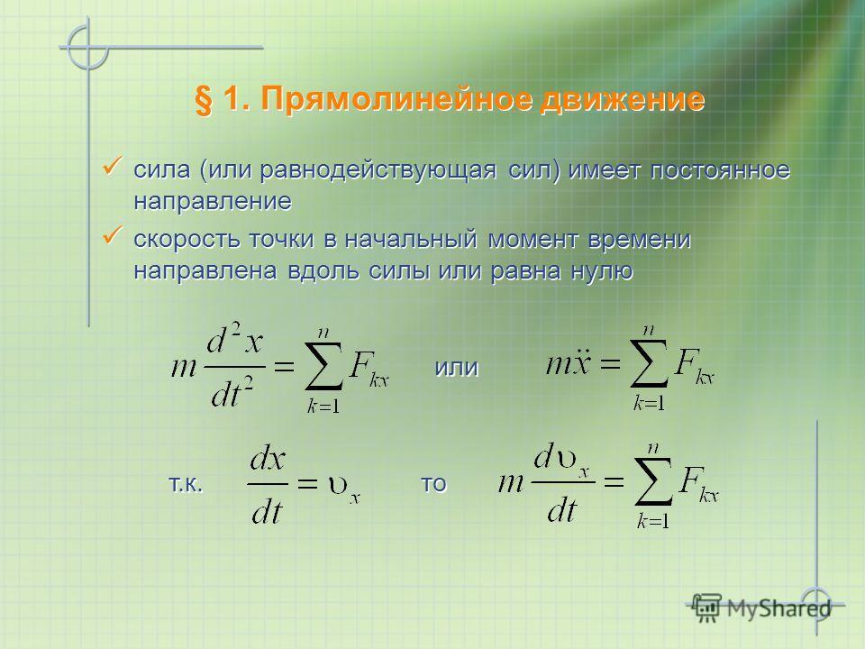 § 1. Прямолинейное движение сила (или равнодействующая сил) имеет постоянное направление скорость точки в начальный момент времени направлена вдоль силы или равна нулю сила (или равнодействующая сил) имеет постоянное направление скорость точки в нача
