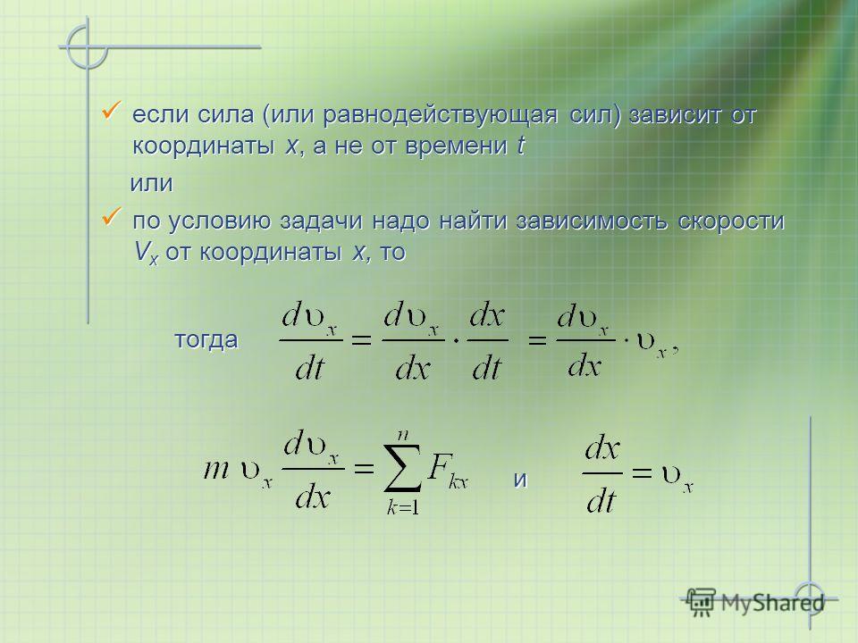 если сила (или равнодействующая сил) зависит от координаты x, а не от времени t или по условию задачи надо найти зависимость скорости V x от координаты x, то если сила (или равнодействующая сил) зависит от координаты x, а не от времени t или по услов