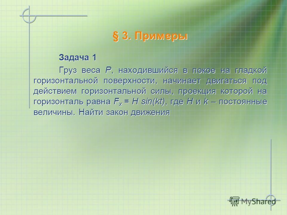 § 3. Примеры Задача 1 Груз веса Р, находившийся в покое на гладкой горизонтальной поверхности, начинает двигаться под действием горизонтальной силы, проекция которой на горизонталь равна F x = H sin(kt), где H и k – постоянные величины. Найти закон д
