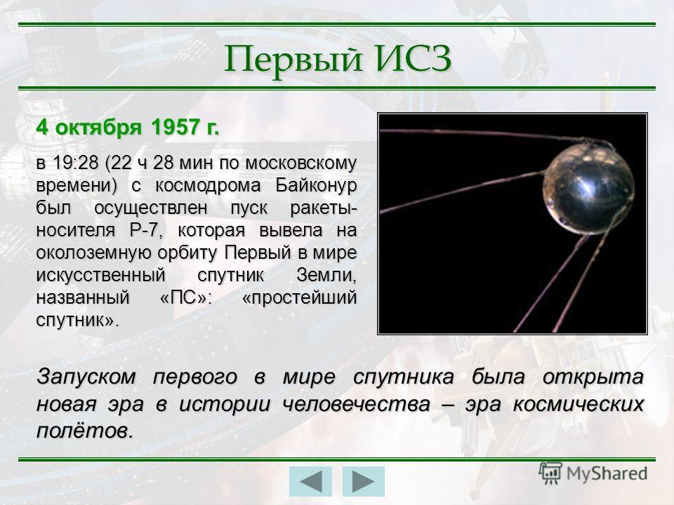 Первый ИСЗ 4 октября 1957 г. в 19:28 (22 ч 28 мин по московскому времени) с космодрома Байконур был осуществлен пуск ракеты- носителя Р-7, которая вывела на околоземную орбиту Первый в мире искусственный спутник Земли, названный «ПС»: «простейший спу