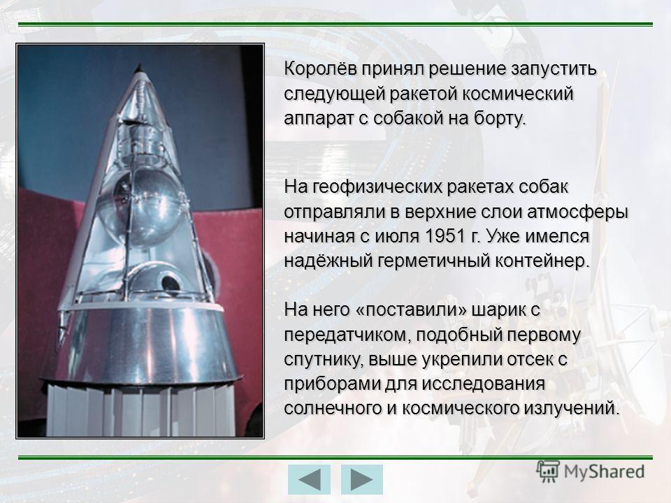 На геофизических ракетах собак отправляли в верхние слои атмосферы начиная с июля 1951 г. Уже имелся надёжный герметичный контейнер. На него «поставили» шарик с передатчиком, подобный первому спутнику, выше укрепили отсек с приборами для исследования