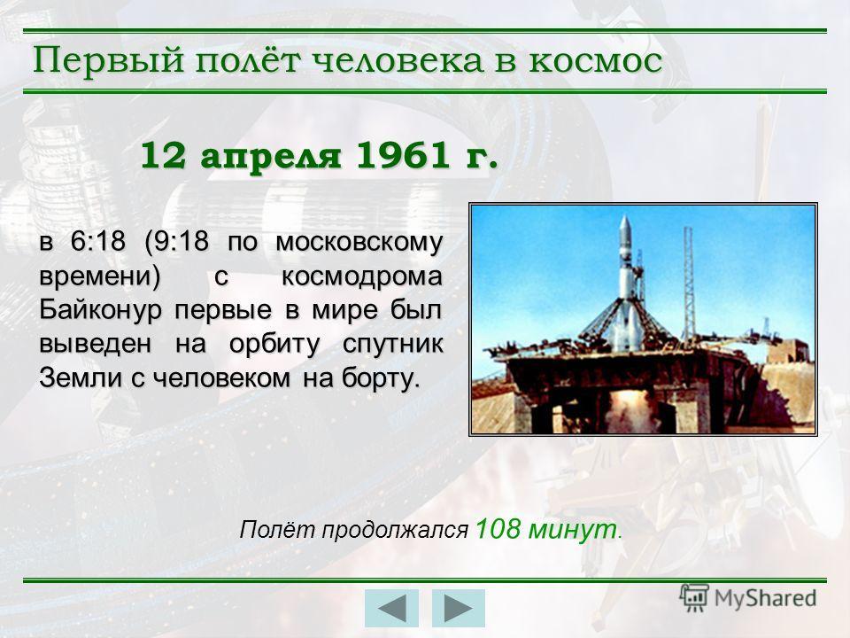 в 6:18 (9:18 по московскому времени) с космодрома Байконур первые в мире был выведен на орбиту спутник Земли с человеком на борту. Полёт продолжался 108 минут. 12 апреля 1961 г. Первый полёт человека в космос