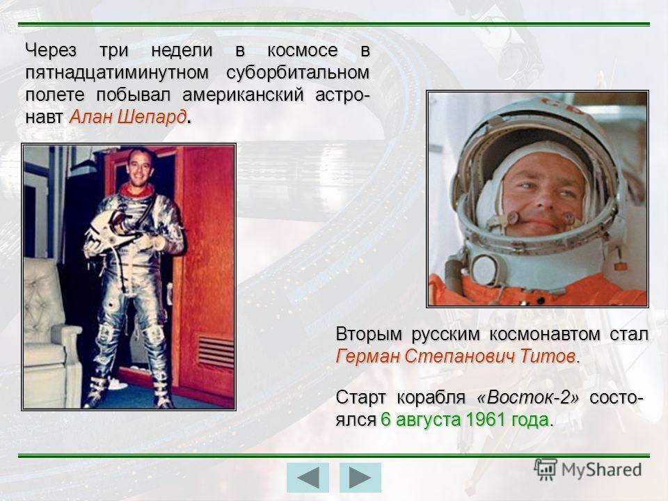 Через три недели в космосе в пятнадцатиминутном суборбитальном полете побывал американский астро- навт Алан Шепард. Вторым русским космонавтом стал Герман Степанович Титов. Старт корабля «Восток-2» состо- ялся 6 августа 1961 года.