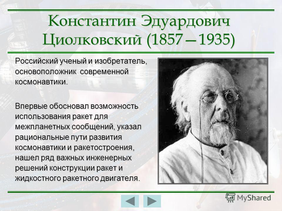Константин Эдуардович Циолковский (18571935) Российский ученый и изобретатель, основоположник современной космонавтики. Впервые обосновал возможность использования ракет для межпланетных сообщений, указал рациональные пути развития космонавтики и рак