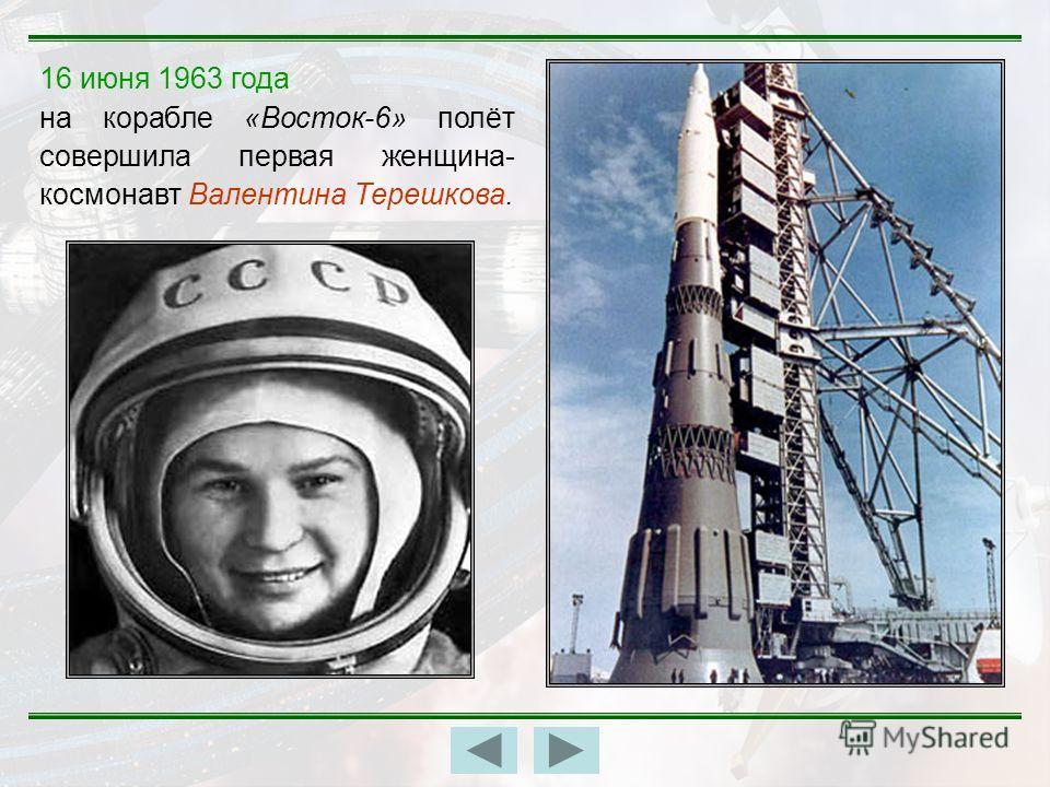 16 июня 1963 года на корабле «Восток-6» полёт совершила первая женщина- космонавт Валентина Терешкова.
