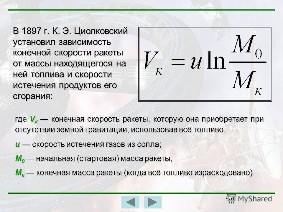 В 1897 г. К. Э. Циолковский установил зависимость конечной скорости ракеты от массы находящегося на ней топлива и скорости истечения продуктов его сгорания: где V к конечная скорость ракеты, которую она приобретает при отсутствии земной гравитации, и