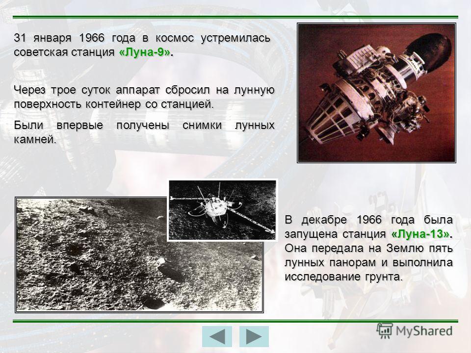 31 января 1966 года в космос устремилась советская станция «Луна-9». Через трое суток аппарат сбросил на лунную поверхность контейнер со станцией. Были впервые получены снимки лунных камней. В декабре 1966 года была запущена станция «Луна-13». Она пе