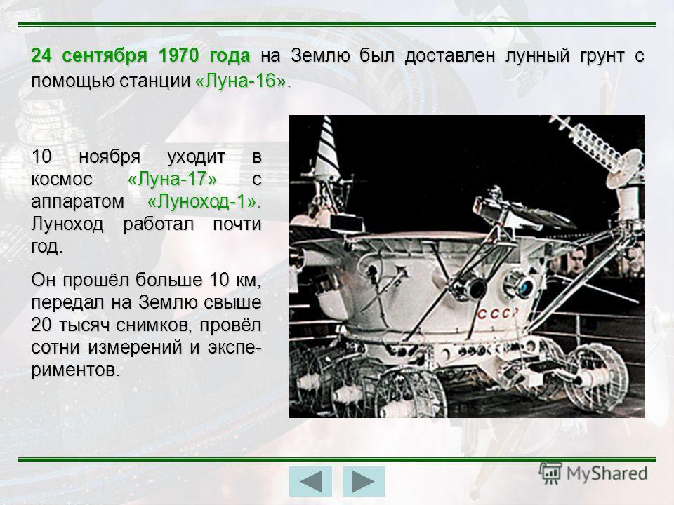 24 сентября 1970 года на Землю был доставлен лунный грунт с помощью станции «Луна-16». 10 ноября уходит в космос «Луна-17» с аппаратом «Луноход-1». Луноход работал почти год. Он прошёл больше 10 км, передал на Землю свыше 20 тысяч снимков, провёл сот
