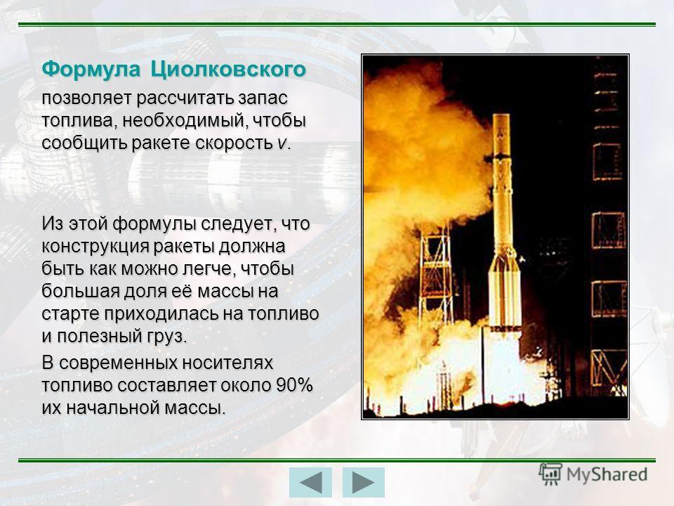 Формула Циолковского позволяет рассчитать запас топлива, необходимый, чтобы сообщить ракете скорость v. Из этой формулы следует, что конструкция ракеты должна быть как можно легче, чтобы большая доля её массы на старте приходилась на топливо и полезн