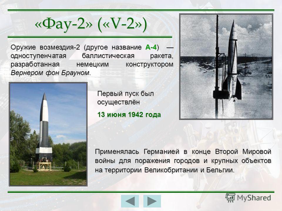 «Фау-2» («V-2») Оружие возмездия-2 (другое название А-4) одноступенчатая баллистическая ракета, разработанная немецким конструктором Вернером фон Брауном. Применялась Германией в конце Второй Мировой войны для поражения городов и крупных объектов на