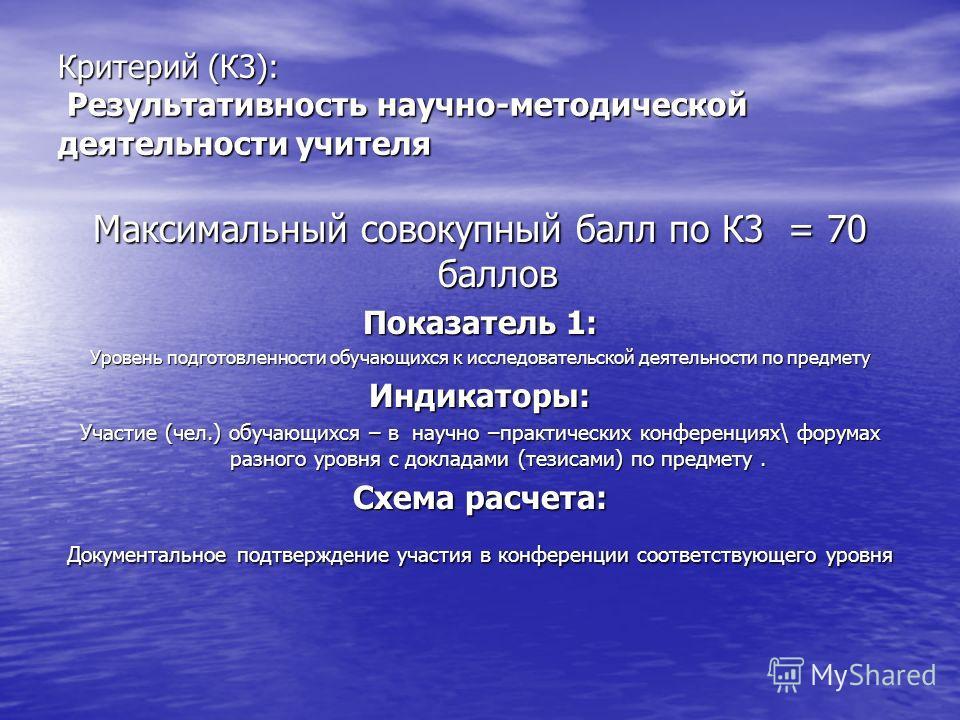 Критерий (К3): Результативность научно-методической деятельности учителя Максимальный совокупный балл по К3 = 70 баллов Показатель 1: Уровень подготовленности обучающихся к исследовательской деятельности по предмету Индикаторы: Участие (чел.) обучающ