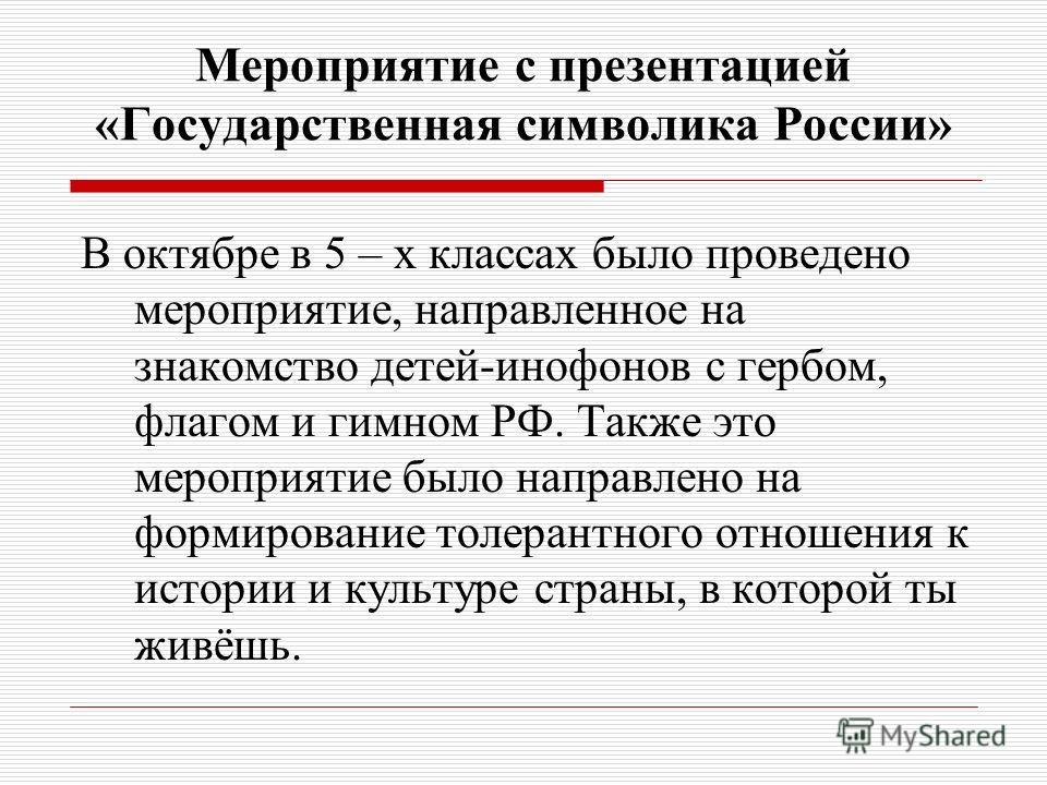 Мероприятие с презентацией «Государственная символика России» В октябре в 5 – х классах было проведено мероприятие, направленное на знакомство детей-инофонов с гербом, флагом и гимном РФ. Также это мероприятие было направлено на формирование толерант
