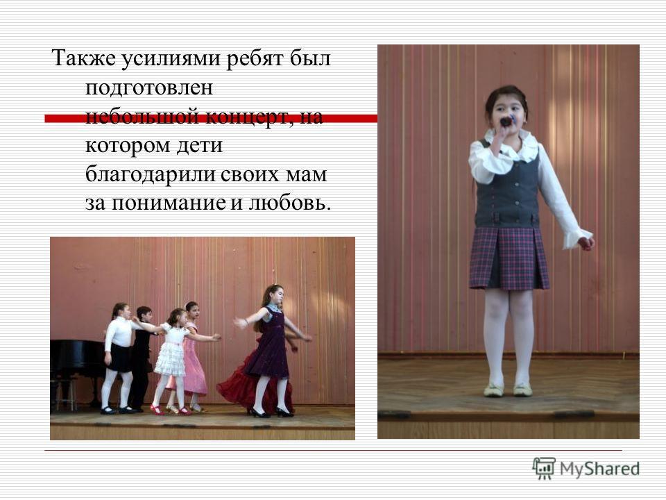 Также усилиями ребят был подготовлен небольшой концерт, на котором дети благодарили своих мам за понимание и любовь.