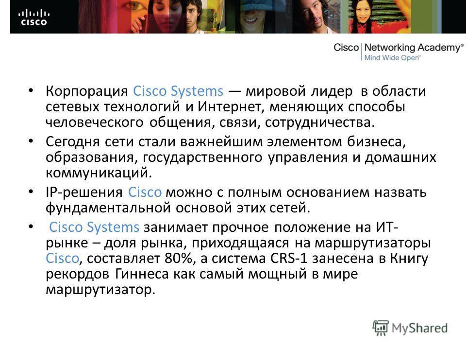 Корпорация Cisco Systems мировой лидер в области сетевых технологий и Интернет, меняющих способы человеческого общения, связи, сотрудничества. Сегодня сети стали важнейшим элементом бизнеса, образования, государственного управления и домашних коммуни