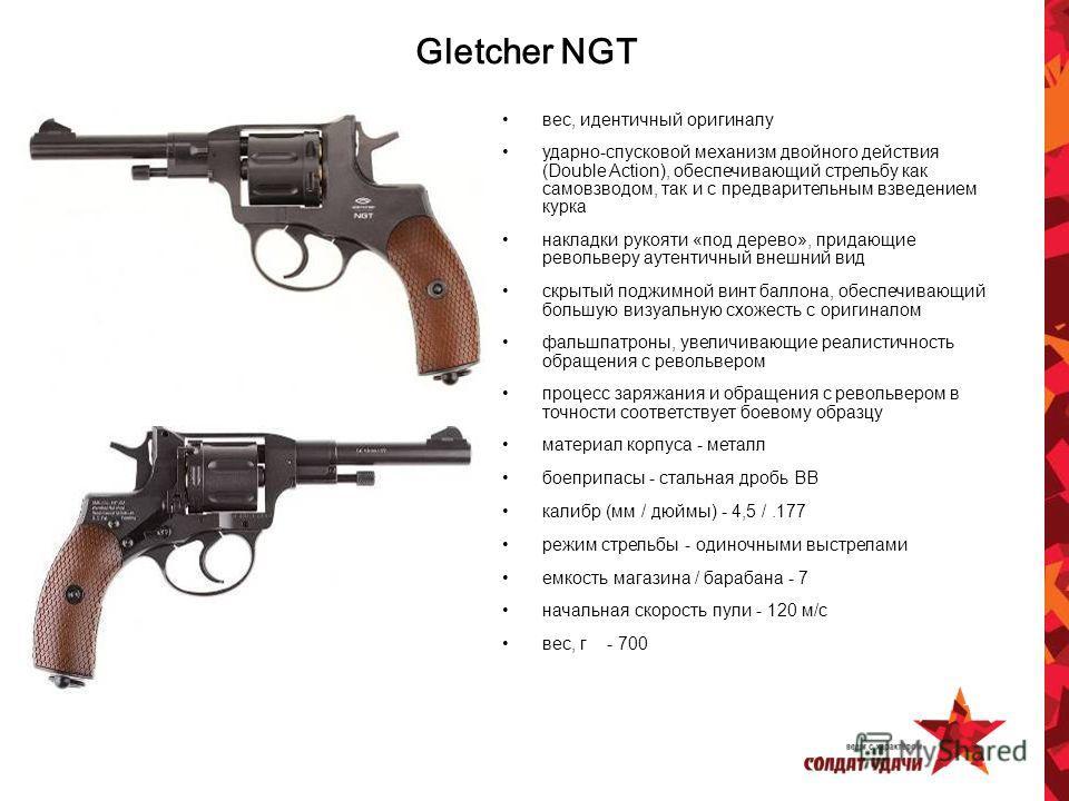 Gletcher NGT вес, идентичный оригиналу ударно-спусковой механизм двойного действия (Double Action), обеспечивающий стрельбу как самовзводом, так и с предварительным взведением курка накладки рукояти «под дерево», придающие револьверу аутентичный внеш