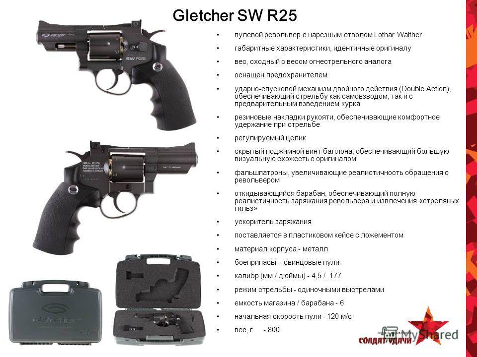 Gletcher SW R25 пулевой револьвер с нарезным стволом Lothar Walther габаритные характеристики, идентичные оригиналу вес, сходный с весом огнестрельного аналога оснащен предохранителем ударно-спусковой механизм двойного действия (Double Action), обесп