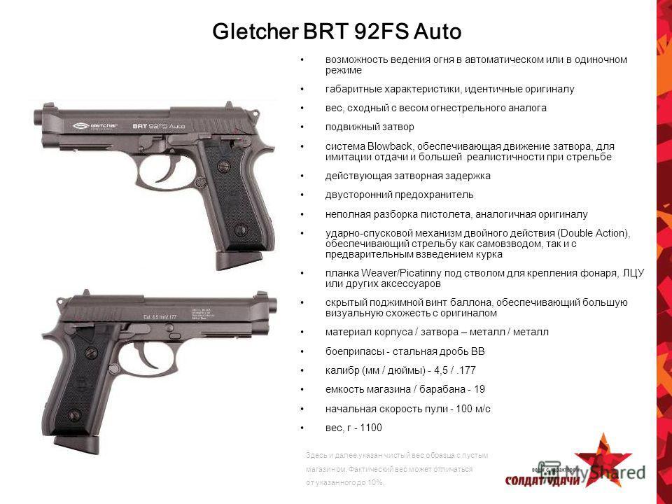 Gletcher BRT 92FS Auto возможность ведения огня в автоматическом или в одиночном режиме габаритные характеристики, идентичные оригиналу вес, сходный с весом огнестрельного аналога подвижный затвор система Blowback, обеспечивающая движение затвора, дл