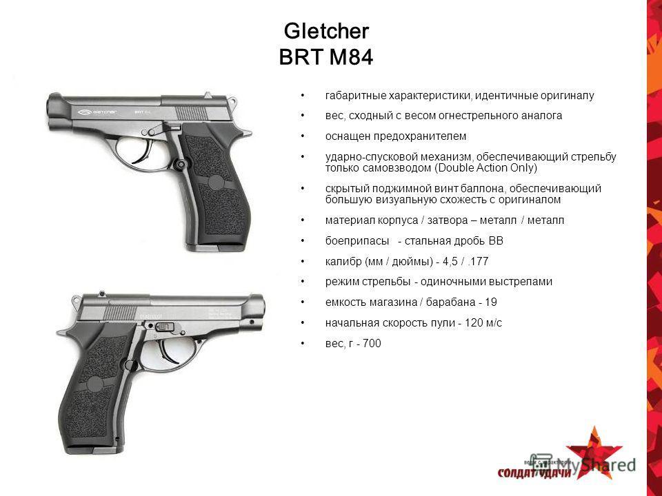 Gletcher BRT M84 габаритные характеристики, идентичные оригиналу вес, сходный с весом огнестрельного аналога оснащен предохранителем ударно-спусковой механизм, обеспечивающий стрельбу только самовзводом (Double Action Only) скрытый поджимной винт бал