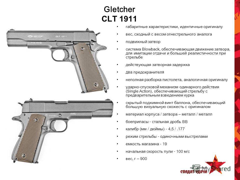 Gletcher CLT 1911 габаритные характеристики, идентичные оригиналу вес, сходный с весом огнестрельного аналога подвижный затвор система Blowback, обеспечивающая движение затвора, для имитации отдачи и большей реалистичности при стрельбе действующая за