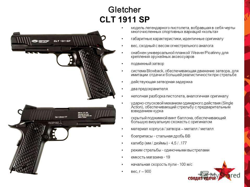 Gletcher CLT 1911 SP модель легендарного пистолета, вобравшая в себя черты многочисленных спортивных вариаций «кольта» габаритные характеристики, идентичные оригиналу вес, сходный с весом огнестрельного аналога снабжен универсальной планкой Weaver/Pi