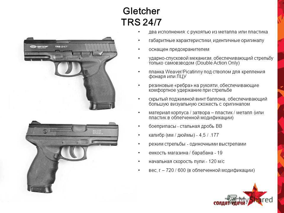 Gletcher TRS 24/7 два исполнения: с рукоятью из металла или пластика габаритные характеристики, идентичные оригиналу оснащен предохранителем ударно-спусковой механизм, обеспечивающий стрельбу только самовзводом (Double Action Only) планка Weaver/Pica