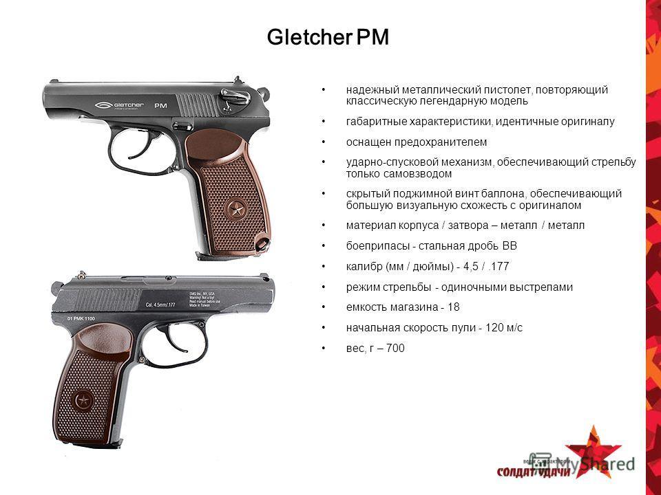 Gletcher PM надежный металлический пистолет, повторяющий классическую легендарную модель габаритные характеристики, идентичные оригиналу оснащен предохранителем ударно-спусковой механизм, обеспечивающий стрельбу только самовзводом скрытый поджимной в