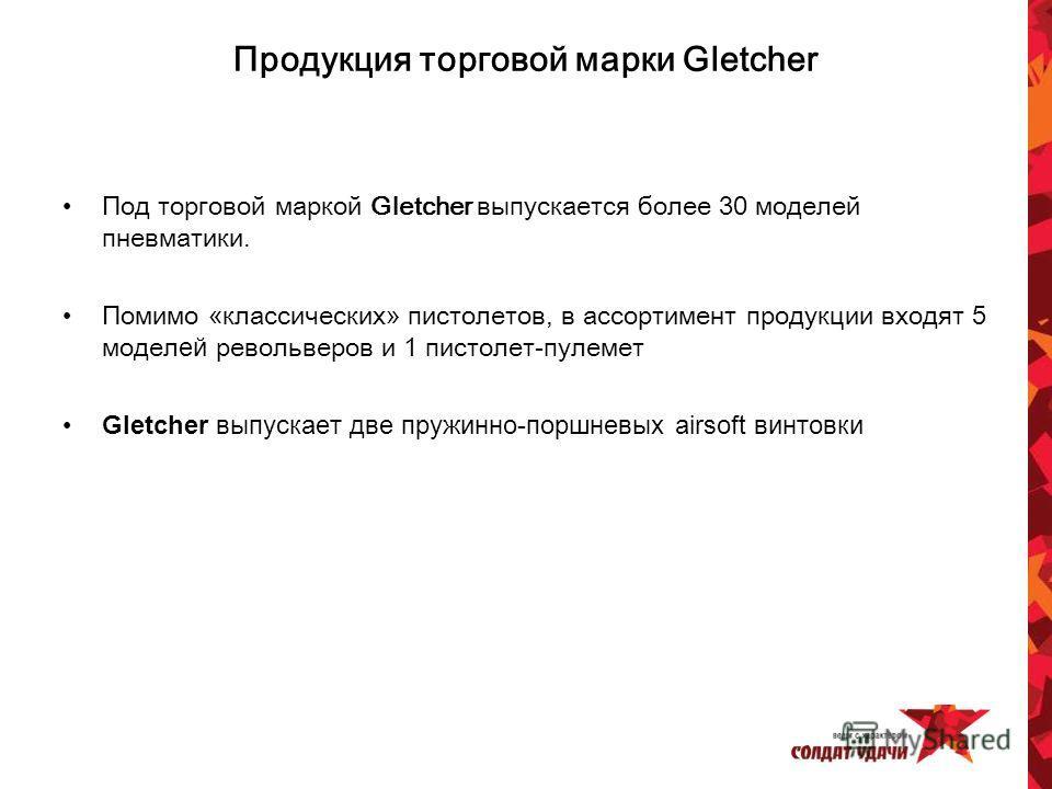 Продукция торговой марки Gletcher Под торговой маркой Gletcher выпускается более 30 моделей пневматики. Помимо «классических» пистолетов, в ассортимент продукции входят 5 модел ей револьверов и 1 пистолет-пулемет Gletcher выпускает две пружинно-поршн