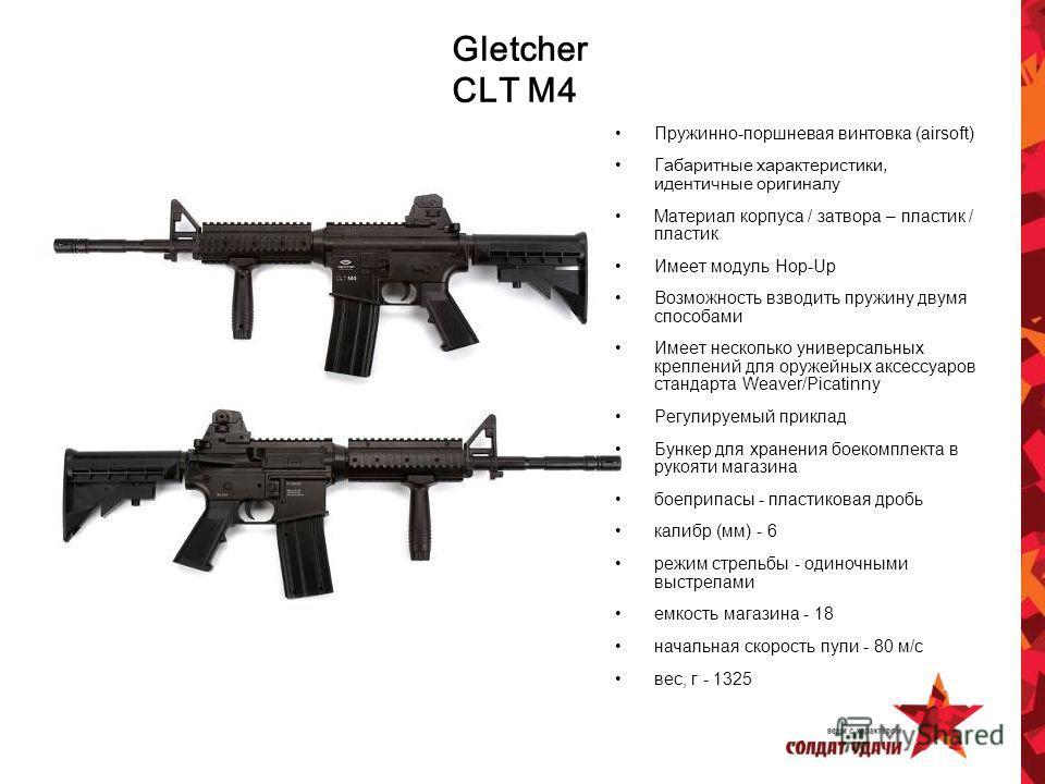 Gletcher CLT M4 Пружинно-поршневая винтовка (airsoft) Г абаритные характеристики, идентичные оригиналу Материал корпуса / затвора – пластик / пластик Имеет модуль Hop-Up Возможность взводить пружину двумя способами Имеет несколько универсальных крепл