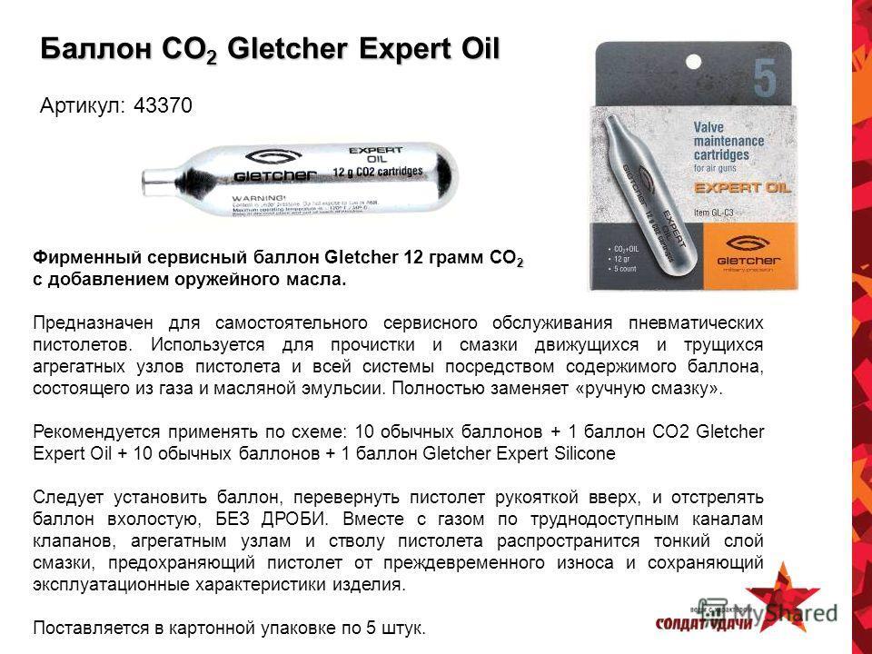 Баллон CO 2 Gletcher Expert Oil Артикул: 43370 2 Фирменный сервисный баллон Gletcher 12 грамм CO 2 с добавлением оружейного масла. Предназначен для самостоятельного сервисного обслуживания пневматических пистолетов. Используется для прочистки и смазк