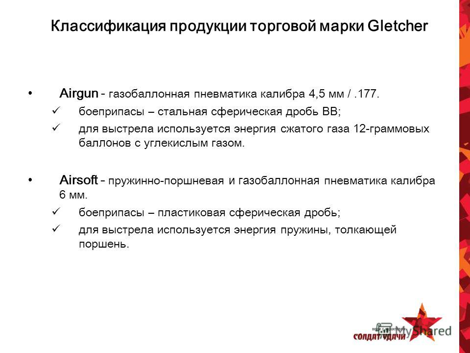 Классификация продукции торговой марки Gletcher Airgun - газобаллонная пневматика калибра 4,5 мм /.177. боеприпасы – стальная сферическая дробь BB; для выстрела используется энергия сжатого газа 12-граммовых бал ло нов с углекислым газом. Airsoft - п