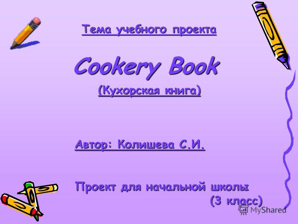 Тема учебного проекта Cookery Book Автор: Колишева С.И. Проект для начальной школы (3 класс) (3 класс) (Кухорская книга)