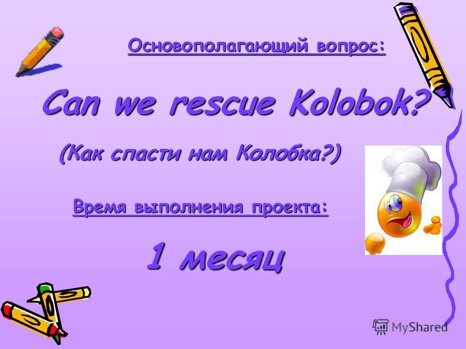 Основополагающий вопрос: Can we rescue Kolobok? Время выполнения проекта: 1 месяц (Как спасти нам Колобка?)