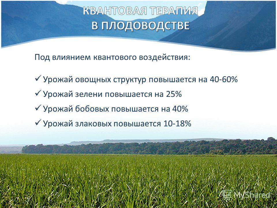 Под влиянием квантового воздействия: Урожай овощных структур повышается на 40-60% Урожай зелени повышается на 25% Урожай бобовых повышается на 40% Урожай злаковых повышается 10-18%