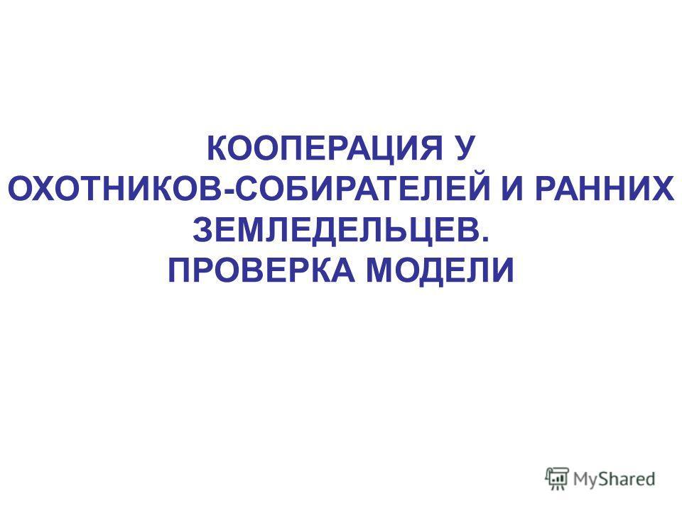 КООПЕРАЦИЯ У ОХОТНИКОВ-СОБИРАТЕЛЕЙ И РАННИХ ЗЕМЛЕДЕЛЬЦЕВ. ПРОВЕРКА МОДЕЛИ