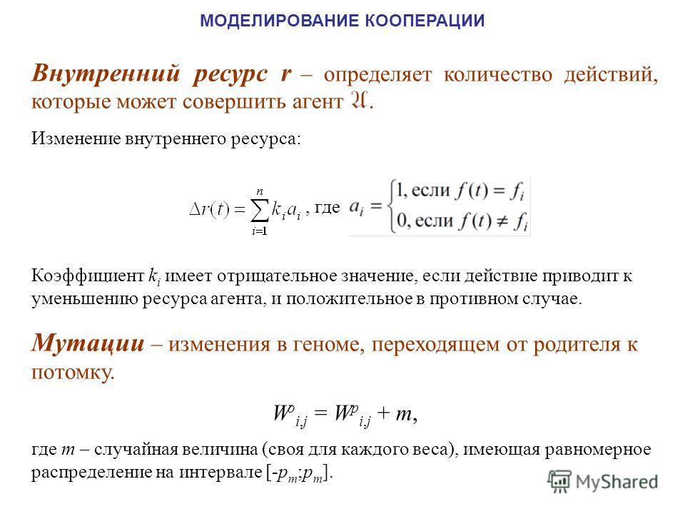 Внутренний ресурс r – определяет количество действий, которые может совершить агент A. Изменение внутреннего ресурса:, где Коэффициент k i имеет отрицательное значение, если действие приводит к уменьшению ресурса агента, и положительное в противном с