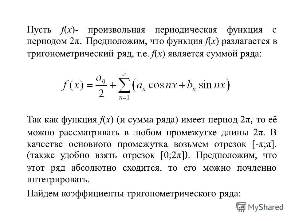Пусть f(x)- произвольная периодическая функция с периодом 2π. Предположим, что функция f(x) разлагается в тригонометрический ряд, т.е. f(x) является суммой ряда: Так как функция f(x) (и сумма ряда) имеет период 2π, то её можно рассматривать в любом п
