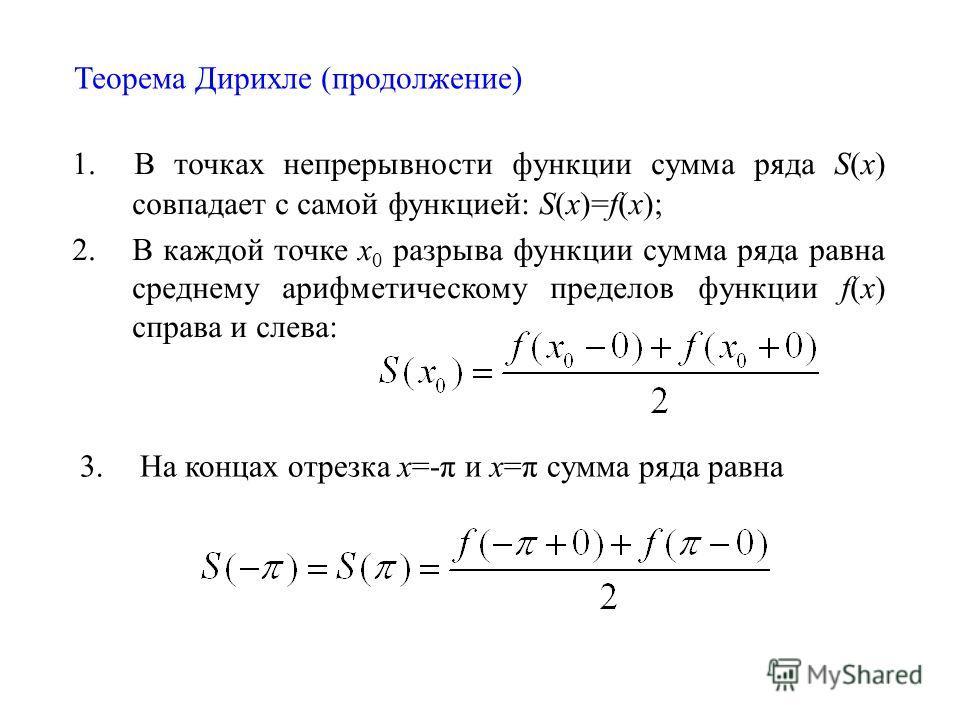 Теорема Дирихле (продолжение) 1. В точках непрерывности функции сумма ряда S(x) совпадает с самой функцией: S(x)=f(x); 2. В каждой точке х 0 разрыва функции сумма ряда равна среднему арифметическому пределов функции f(x) справа и слева: 3. На концах