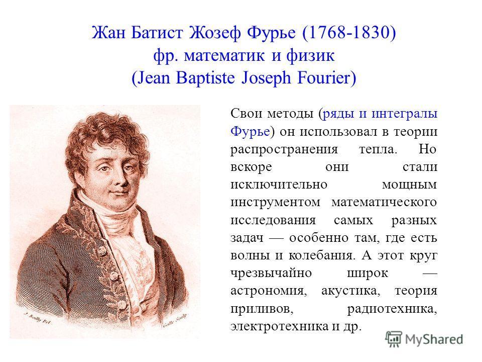 Жан Батист Жозеф Фурье (1768-1830) фр. математик и физик (Jean Baptiste Joseph Fourier) Свои методы (ряды и интегралы Фурье) он использовал в теории распространения тепла. Но вскоре они стали исключительно мощным инструментом математического исследов