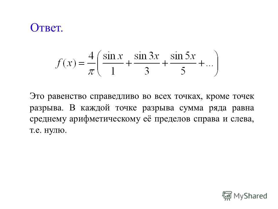 Ответ. Это равенство справедливо во всех точках, кроме точек разрыва. В каждой точке разрыва сумма ряда равна среднему арифметическому её пределов справа и слева, т.е. нулю.