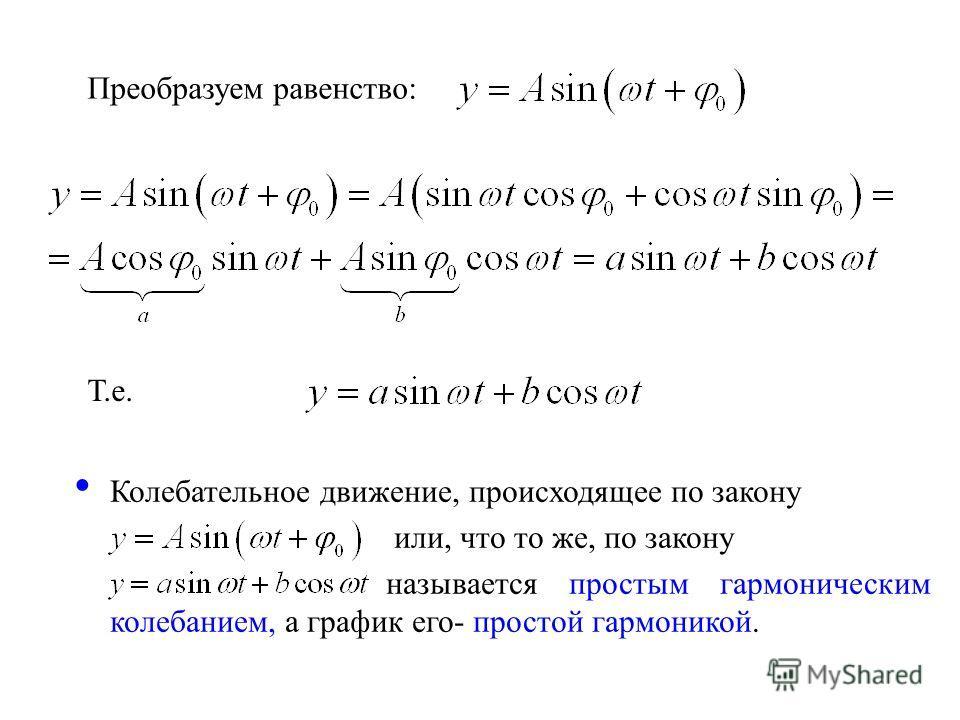 Преобразуем равенство: Т.е. Колебательное движение, происходящее по закону или, что то же, по закону называется простым гармоническим колебанием, а график его- простой гармоникой.