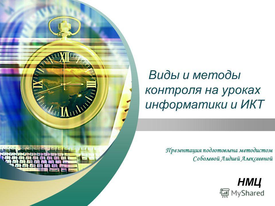 НМЦ Виды и методы контроля на уроках информатики и ИКТ Презентация подготовлена методистом Соболевой Лидией Алексеевной